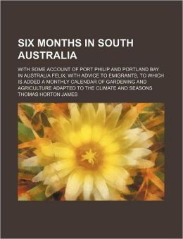 Six Months in South Australia; With Some Account of Port Philip and Portland Bay in Australia Felix with Advice to Emigrants, to Which Is Added a Mont