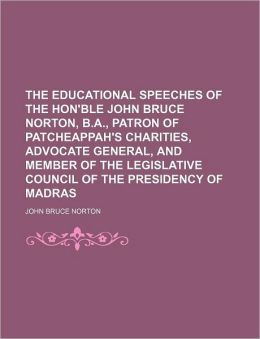 The Educational Speeches of the Hon'ble John Bruce Norton, B.A., Patron of Patcheappah's Charities, Advocate General, and Member of the Legislative Co