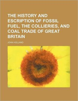 The History and Escription of Fossil Fuel, the Collieries, and Coal Trade of Great Britain