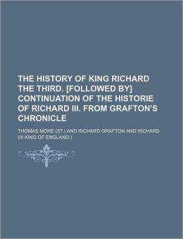 The History Of King Richard The Third. [Followed By] Continuation Of The Historie Of Richard Iii. From Grafton's Chronicle
