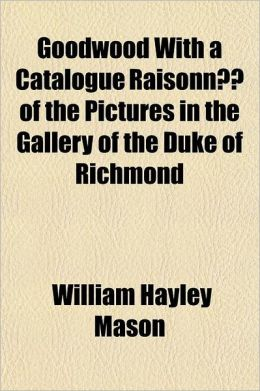 Goodwood with a Catalogue Raisonn of the Pictures in the Gallery of the Duke of Richmond