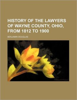 History of the Lawyers of Wayne County, Ohio, from 1812 to 1900