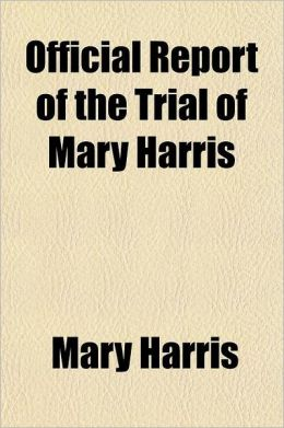Official Report of the Trial of Mary Harris; Indicted for the Murder of Adoniram J. Burroughs, Before the Supreme Court of the District of Columbia, (
