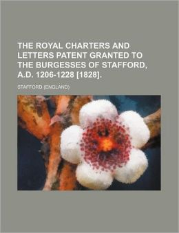 The Royal Charters and Letters Patent Granted to the Burgesses of Stafford, A.D. 1206-1228 [1828].