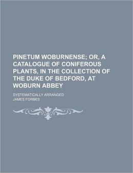Pinetum Woburnense; Or, a Catalogue of Coniferous Plants, in the Collection of the Duke of Bedford, at Woburn Abbey. Systematically Arranged