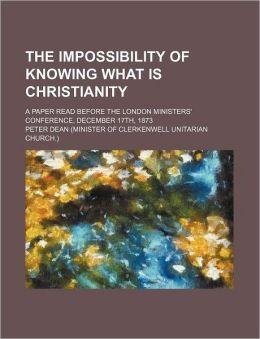 The Impossibility of Knowing What Is Christianity; A Paper Read Before the London Ministers' Conference, December 17th, 1873