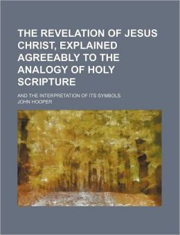 The Revelation of Jesus Christ, Explained Agreeably to the Analogy of Holy Scripture; And the Interpretation of Its Symbols