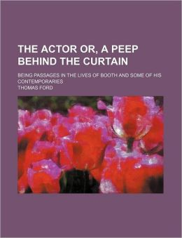 The Actor Or, a Peep Behind the Curtain; Being Passages in the Lives of Booth and Some of His Contemporaries
