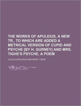 The Works of Apuleius, a New Tr., to Which Are Added a Metrical Version of Cupid and Psyche [By H. Gurney] and Mrs. Tighe's Psyche, a Poem