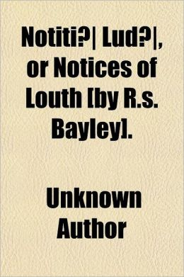 Notiti Lud , or Notices of Louth [By R.S. Bayley]