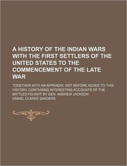 A History of the Indian Wars with the First Settlers of the United States to the Commencement of the Late War; Together with an Appendix, Not Before