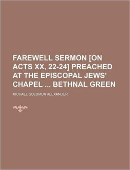 Farewell Sermon [On Acts XX, 22-24] Preached at the Episcopal Jews' Chapel Bethnal Green