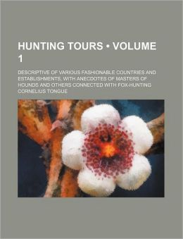 Hunting Tours (Volume 1); Descriptive of Various Fashionable Countries and Establishments, with Anecdotes of Masters of Hounds and Others Connected wi