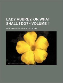 Lady Aubrey, or What Shall I Do? (Volume 4)