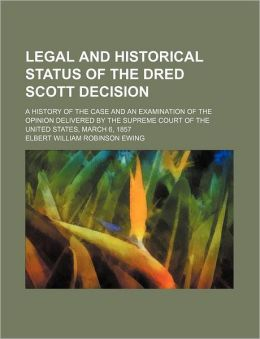 Legal and Historical Status of the Dred Scott Decision; A History of the Case and an Examination of the Opinion Delivered by the Supreme Court of the