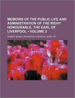 Memoirs of the Public Life and Administration of the Right Honourable, the Earl of Liverpool (Volume 2)
