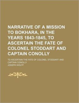 Narrative of a Mission to Bokhara, in the Years 1843-1845, to Ascertain the Fate of Colonel Stoddart and Captain Conolly (Volume 2); To Ascertain the