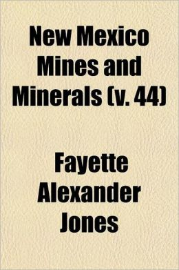 New Mexico Mines and Minerals Volume 44; Being an Epitome of the Early Mining History and Resources of New Mexican Mines, in the Various Districts, Do