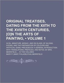 Original Treatises, Dating from the Xiith to the Xviiith Centuries, [O]N the Arts of Painting