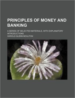 Principles of Money and Banking; A Series of Selected Materials, with Explanatory Introductions