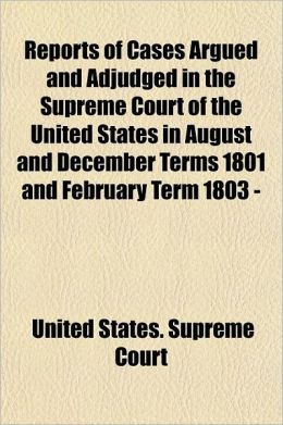 Reports of Cases Argued and Adjudged in the Supreme Court of the United States in August and December Terms 1801 and February Term 1803 - [February Te