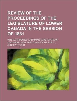 Review of the Proceedings of the Legislature of Lower Canada in the Session of 1831; With an Appendix Containing Some Important Documents Now First Gi