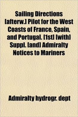 Sailing Directions [Afterw.] Pilot for the West Coasts of France, Spain, and Portugal. [1st] [With] Suppl. [And] Admiralty Notices to Mariners
