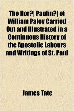 The Hor Paulin of William Paley Carried Out and Illustrated in a Continuous History of the Apostolic Labours and Writings of St. Paul