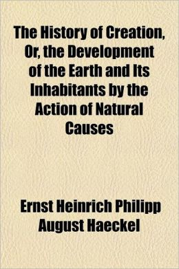 The History of Creation, Or, the Development of the Earth and Its Inhabitants by the Action of Natural Causes Volume 2; A Popular Exposition of the Do