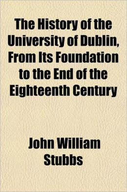 The History of the University of Dublin, from Its Foundation to the End of the Eighteenth Century; With an Appendix of Original Documents Which, for t