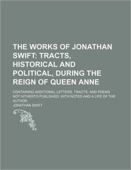 The Works of Jonathan Swift (Volume 4); Tracts, Historical and Political, During the Reign of Queen Anne. Containing Additional Letters, Tracts, and P