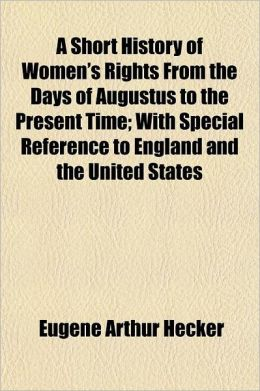A Short History Of Women's Rights From The Days Of Augustus To The Present Time; With Special Reference To England And The United States
