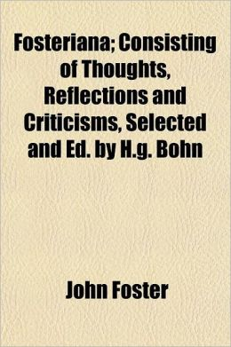 Fosteriana; Consisting of Thoughts, Reflections and Criticisms, Selected and Ed. by H.G. Bohn