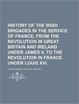 History Of The Irish Brigades In The Service Of France, From The Revolution In Great Britain And Ireland Under James Ii, To The Revolution In