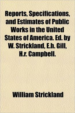 Reports, Specifications, And Estimates Of Public Works In The United States Of America. Ed. By W. Strickland, E.H. Gill, H.R. Campbell.