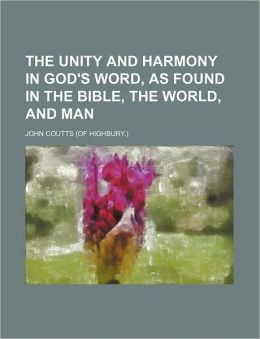 The Unity and Harmony in God's Word, as Found in the Bible, the World, and Man