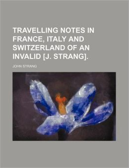 Travelling Notes in France, Italy and Switzerland of an Invalid [J. Strang].
