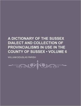 A Dictionary of the Sussex Dialect and Collection of Provincialisms in Use in the County of Sussex (Volume 6)