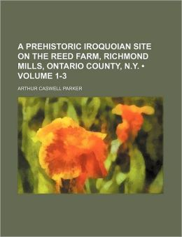 A Prehistoric Iroquoian Site on the Reed Farm, Richmond Mills, Ontario County, N.Y. (Volume 1-3)