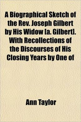 A Biographical Sketch of the REV. Joseph Gilbert by His Widow [A. Gilbert]. with Recollections of the Discourses of His Closing Years by One of His