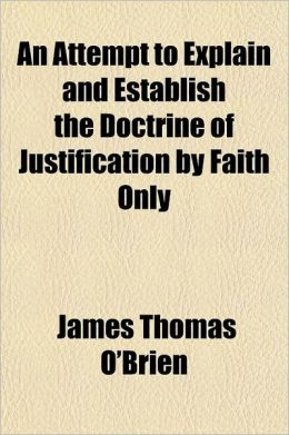 An Attempt to Explain and Establish the Doctrine of Justification by Faith Only; In Ten Sermons Upon the Nature and the Effects of Faith, Preached in
