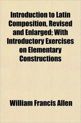 Introduction to Latin Composition, Revised and Enlarged; With Introductory Exercises on Elementary Constructions