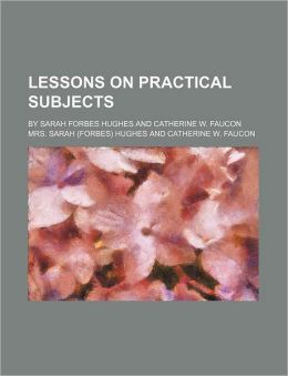 Lessons on Practical Subjects; By Sarah Forbes Hughes and Catherine W. Faucon