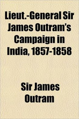 Lieut.-General Sir James Outram's Campaign in India, 1857-1858; Comprising General Orders and Despatches Relating to the Defence and Relief of the Luc