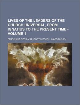 Lives of the Leaders of the Church Universal, from Ignatius to the Present Time (Volume 1)