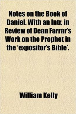 Notes on the Book of Daniel. with an Intr. in Review of Dean Farrar's Work on the Prophet in the 'Expositor's Bible'