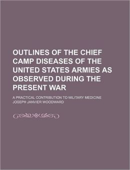 Outlines of the Chief Camp Diseases of the United States Armies as Observed During the Present War; A Practical Contribution to Military Medicine