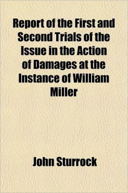 Report of the First and Second Trials of the Issue in the Action of Damages at the Instance of William Miller; Lately Tenant of the Farms of Springfie