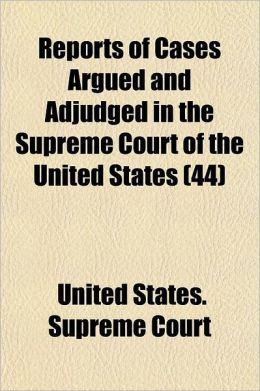 Reports of Cases Argued and Adjudged in the Supreme Court of the United States Volume 44