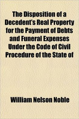 The Disposition of a Decedent's Real Property for the Payment of Debts and Funeral Expenses Under the Code of Civil Procedure of the State of New York: [1908] William Nelson Noble
